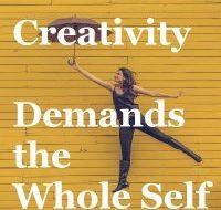 Creativity Demands the Whole Self