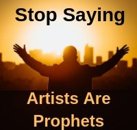Stop Saying Artists Are Prophets