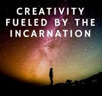 Creativity Fueled By The Incarnation