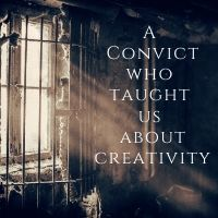 a convict who taught us about creativity
