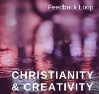 Christianity & Creativity: Feedback Loop