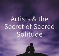 Artists and the Secret of Sacred Solitude