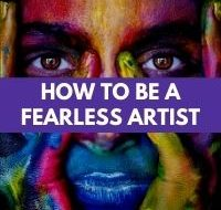 How to Be a Fearless Artist