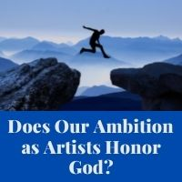 does our ambition as artists honor god